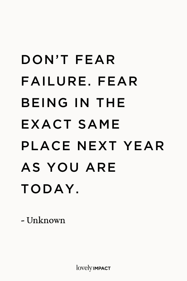 """Don't fear failure. Fear being in the exact same place next year as you are today."" Failure Motivational Quote, author unknown."