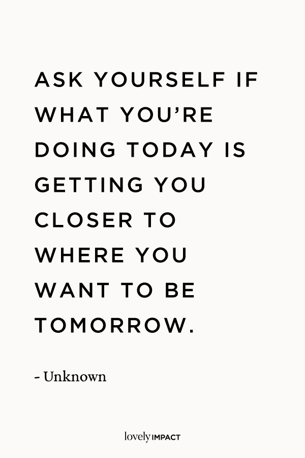 Ask yourself if what you're doing today is getting you closer to where you want to be tomorrow. Motivational Quote, author unknown.